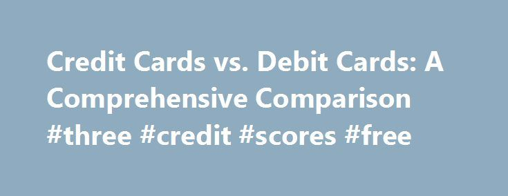 Credit Cards vs. Debit Cards: A Comprehensive Comparison #three #credit #scores #free http://credit-loan.remmont.com/credit-cards-vs-debit-cards-a-comprehensive-comparison-three-credit-scores-free/  #comparing credit cards # Credit Cards vs. Debit Cards: A Comprehensive Comparison Your Money Working Harder Credit cards and debit cards have the exact same benefits. I've heard this statement for a long time, but I wanted to test it out to see if it is true. Unfortunately, we often pass along…