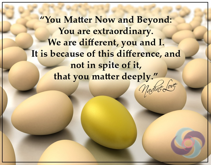 You Matter Now and Beyond: You are extraordinary. We are different, you and I. It is because of this difference, and not in spite of it, that you matter deeply.