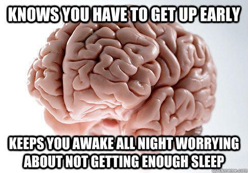 Knows you have to get up early keeps you awake all night worrying about not getting enough sleep Scumbag Brain