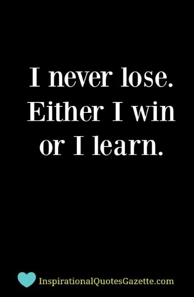 I never lose. Either I win or I learn.
