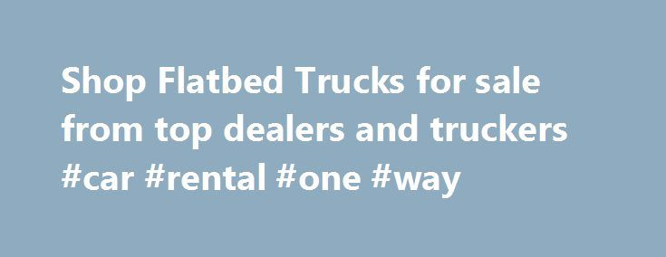 Shop Flatbed Trucks for sale from top dealers and truckers #car #rental #one #way http://rentals.remmont.com/shop-flatbed-trucks-for-sale-from-top-dealers-and-truckers-car-rental-one-way/  #flatbed truck rental # Flatbed Trucks For Sale – New & Used Additinal Information About Flatbed Trucks Our listings include used and new flatbed trucks by a variety of top manufacturers, including Chevrolet. Sterling. GMC. International. Ford. and Freightliner. Each listing includes a wealth of…