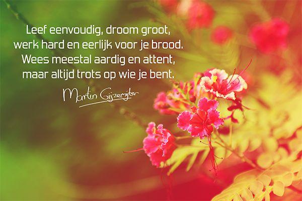 Dromen. Leef eenvoudig, droom groot, werk hard en eerlijk voor je brood. Wees meestal aardig en attent, maar altijd trots op wie je bent.