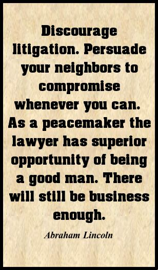 Discourage litigation. Persuade your neighbors to compromise whenever you can...