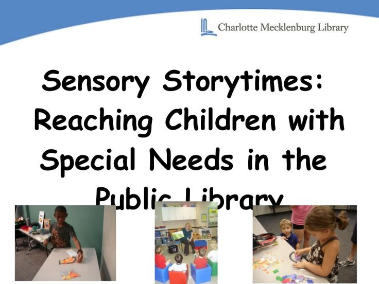 Sensory storytimes: Reaching Children with Special Needs in the Public Library (presentation provided by the Charlotte-Mecklenburg Public Library)