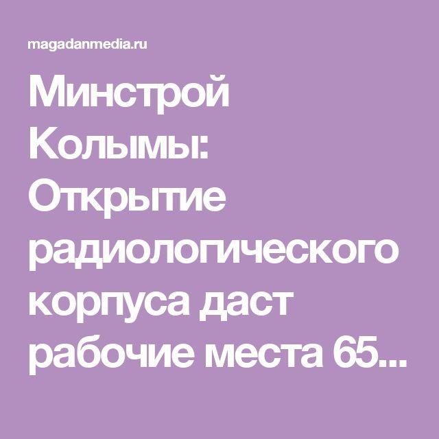 Минстрой Колымы: Открытие радиологического корпуса даст рабочие места 65 специалистам - MagadanMedia