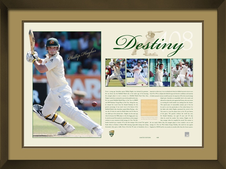 This magnificent piece of memorabilia has been personally signed by Phillip Hughes and features an authentic piece of Phillip's bat used in the 2nd test in Durban, March, 2009. Limited in edition to 408 units only (Phillip's test cap number) Accompanied with a Certificate of Authenticity Officially licensed and endorsed by Cricket Australia Approx framed dimensions 495 x 355mm