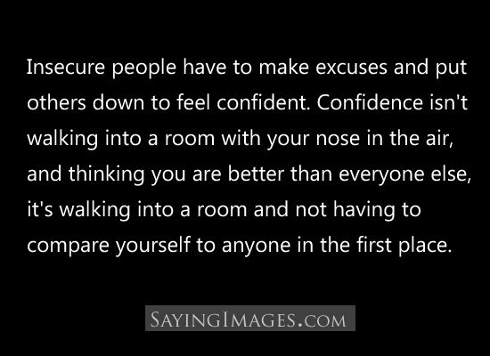 """insecure people have to make excuses and put others down to feel confident. confidence isn't walking into a room with your nose up in the air, and thinking you are better than everyone else. it's walking into a room and not having to compare yourself to anyone in the first place"""