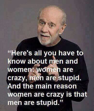 """George Carlin """"Here's all you have to knoq aout men and women: women are crazy, men are stupid. And the main reason women are crazy is that men are stupid"""""""