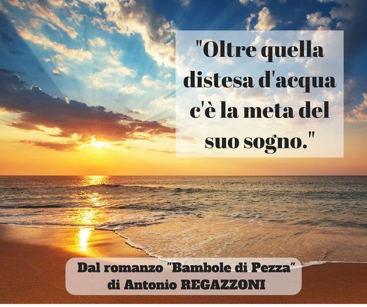 """""""L'Italia è oltre quel lembo di mare che ha scrutato tante volte. Oltre il mare, oltre quella distesa d'acqua, c'è la meta del suo sogno"""" (Dal romanzo Bambole di Pezza di Antonio Regazzoni) Quante volte pensiamo che i nostri sogni siano oltre?... #romanzi"""