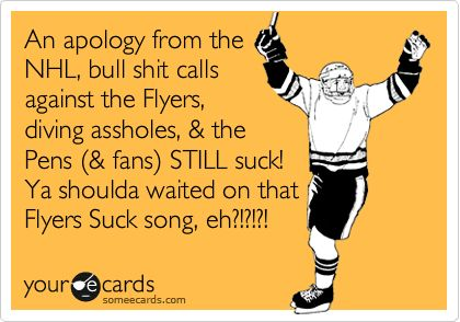 An apology from the NHL, bull shit calls against the Flyers, diving assholes, & the Pens (& fans) STILL suck! Ya shoulda waited on that Flyers Suck song, eh?!?!?!