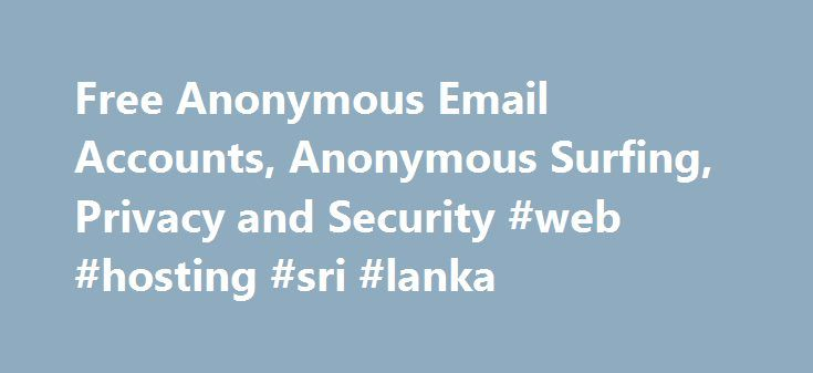 Free Anonymous Email Accounts, Anonymous Surfing, Privacy and Security #web #hosting #sri #lanka http://hosting.nef2.com/free-anonymous-email-accounts-anonymous-surfing-privacy-and-security-web-hosting-sri-lanka/  #anonymous web hosting # Best Ways to Send Anonymous Email Email is the most comprehensive surveillance system ever created. It's easy to think that we are safe behind our web browsers and that nobody is watching what we do. The reality is that your online activities are constantly…