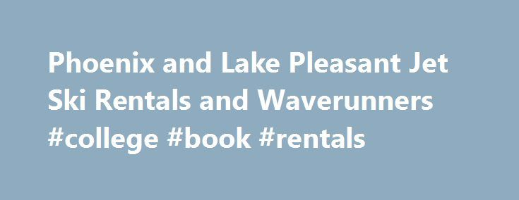 Phoenix and Lake Pleasant Jet Ski Rentals and Waverunners #college #book #rentals http://rentals.remmont.com/phoenix-and-lake-pleasant-jet-ski-rentals-and-waverunners-college-book-rentals/  #jet ski rental # Phoenix Jet Ski Rentals Arizona Outdoor Fun offers jet ski rentals for Phoenix and the surrounding areas including Lake Pleasant. The personal watercraft, also known as Jet Ski, Sea doo, skidoo Waverunner are a thrill seekers dream. We feature the awesome, turbo charged Honda Aquatrax…