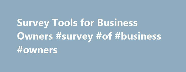 Survey Tools for Business Owners #survey #of #business #owners http://zambia.remmont.com/survey-tools-for-business-owners-survey-of-business-owners/  # Understand Your Customers: 8 Survey Tools for Small Business Consumer surveys are valuable tools for taking the pulse of your target audience. What are your customers watching, listening to, tweeting about and buying right now? What do they think of your products and prices? What are their expectations for customer service? Rather than acting…