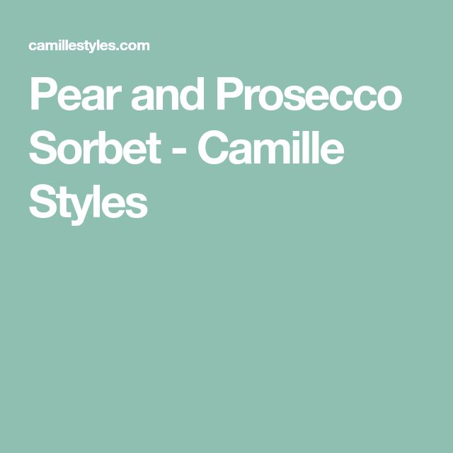 Pear and Prosecco Sorbet - Camille Styles