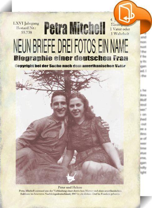 """Neun Briefe, Drei Fotos, ein Name    :  Petra Mitchell entstand aus der Verbindung einer deutschen Mutter und eines amerikanischen Soldaten im besetzten Nachkriegsdeutschland, 1947 in ein kleines Dorf in Franken geboren. Schon als Kind muss sie mit Diskriminierung, Ablehnung und Demütigung konfrontiert werden, denn sie ist ein »Bastard"""", ein »Besatzungskind"""", ein »Vermächtnis des Feindes"""", ein Kind ohne legitimen Vater. Petra wächst auf mit der Hoffnung ihren Vater zu finden, Briefe un..."""