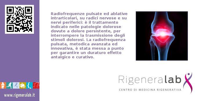 Radiofrequenze pulsate ed ablative intrarticolari, su radici nervose e su nervi periferici: è il trattamento indicato nelle patologie dolorose dovute a dolore persistente, per interrompere la trasmissione degli stimoli dolorosi. La radiofrequenza pulsata, metodica avanzata ed innovativa, è stata messa a punto per garantire un duraturo effetto antalgico e curativo. Per maggiori informazioni: http://rigeneralab.it/traumatologia_medicina_sportiva.php