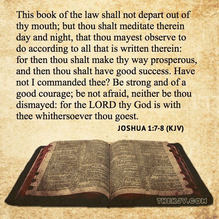 Joshua 1:7-8 - This book of the law shall not depart out of thy mouth; but thou shalt meditate therein day and night, that thou mayest observe to do according to all that is written therein: for then thou shalt make thy way prosperous, and then thou shalt have good success. Have not I commanded thee? Be strong and of a good courage; be not afraid, neither be thou dismayed: for the LORD thy God is with thee whithersoever thou goest.