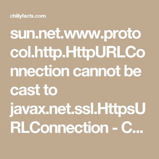 sun.net.www.protocol.http.HttpURLConnection cannot be cast to javax.net.ssl.HttpsURLConnection - ChillyFacts