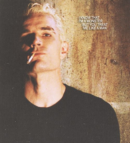 "Spike to Buffy ""I know that I'm a monster, but you treat me like a man"". You're not a monster, Spike! <3"