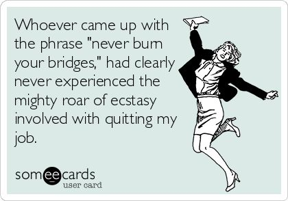 Whoever came up with the phrase 'never burn your bridges,' had clearly never experienced the mighty roar of ecstasy involved with quitting my job.