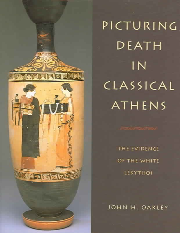 Picturing Death in Classical Athens: The Evidence of the Lekythoi