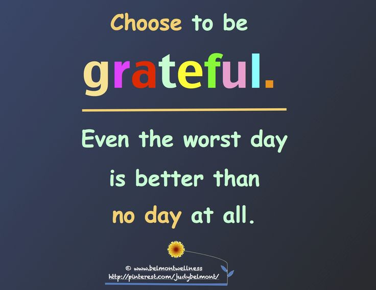 Choose to be grateful. Even the worst day is better than no day at all.