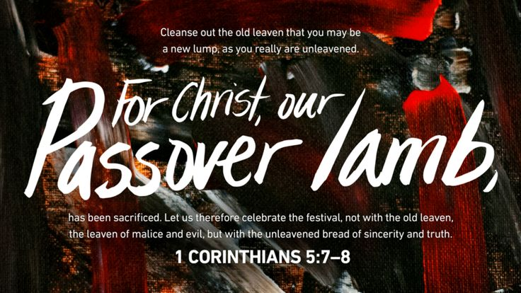 For Christ, our Passover lamb, has been sacrificed. Let us therefore celebrate the festival, not with the old leaven, the leaven of malice and evil, but with the unleavened bread of sincerity and truth —1 Corinthians 5:7–8
