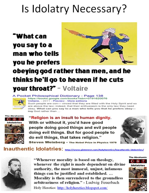 "Is Idolatry Necessary? ""What can you say to a man who tells you he prefers obeying god rather than men, and he thinks he'll go to heaven if he cuts your throat?"" – Voltaire * * ""Comparative religion is a figment! There is no such thing as comparative religion...One might as well talk of comparative God, or comparative Bible or Heaven. There is comparative superstition and fanaticism and comparative idolatry and systems of philosophy.""…"