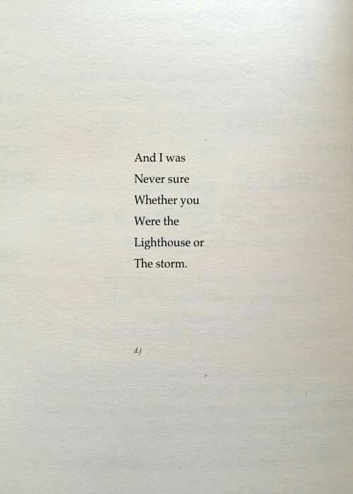 And I was | Never sure | Whether you | Were the | Lighthouse or | The storm. - David Jones Poetry.  https://twitter.com/yordy_kaylee