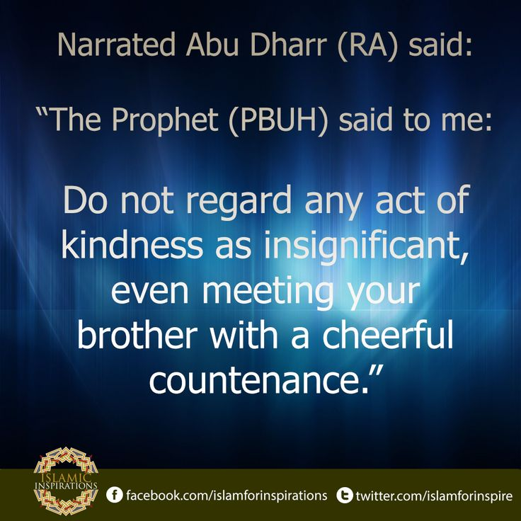 "Narrated Abu Dharr (RA) said: ""The Prophet (P.B.U.H) said to me: 'Do not regard any act of kindness as insignificant, even meeting your brother with a cheerful countenance.""  وعن أَبي ذَرٍّ رضي الله عنه قَالَ : قَالَ لي رسول الله صلى الله عليه وسلم: ""لا تَحقِرَنَّ منَ الْمَعرُوف شَيْئاً ، وَلَوْ أنْ تَلْقَى أخَاكَ بِوَجْهٍ طَلْقٍ.""۔''  [Sahih Muslim, The book of Al-Birr Was-Silah, Hadith: 2626].  #IslamicInspirations #DailyHadith #Kindness"