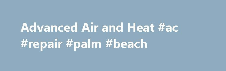 Advanced Air and Heat #ac #repair #palm #beach http://north-carolina.remmont.com/advanced-air-and-heat-ac-repair-palm-beach/  Air Conditioning and Heating Services throughout Volusia County. Advanced Air and Heat offers air conditioning and heating repair and installation services in Edgewater, New Smyrna Beach, Port Orange, Daytona Beach, Daytona Beach Shores, Ormond Beach, Palm Coast, DeLand and Deltona areas. We are a heating and AC repair and service company that is dedicated to…