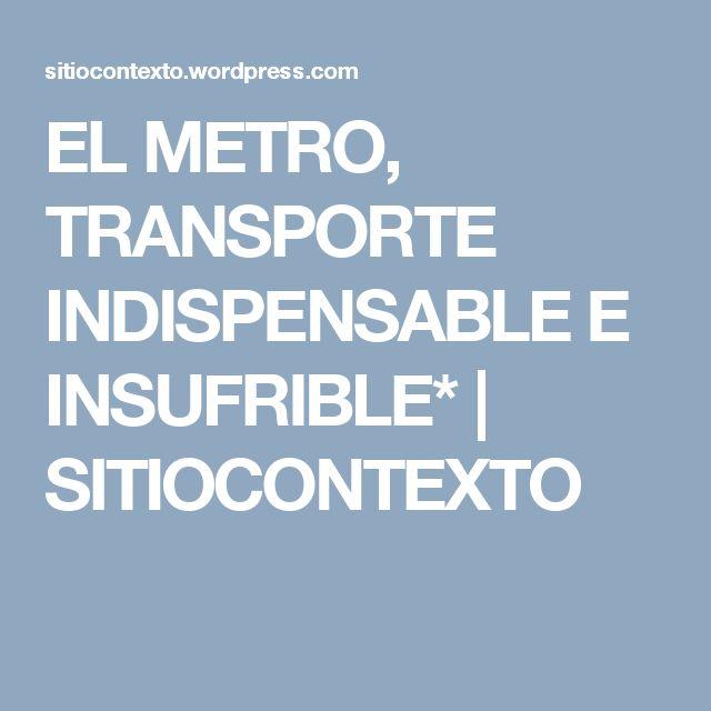 EL METRO, TRANSPORTE INDISPENSABLE E INSUFRIBLE* | SITIOCONTEXTO