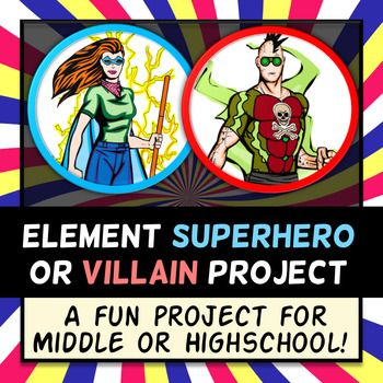 Element Superhero OR Villian Project    I created this project to give my students a fun and engaging way to learn about physical and chemical properties of elements. Most element projects out there just mention superheroes. However, many elements align more with a villian than a superhero (like Chlorine!). I give my students creative freedom to fully personify one element on the periodic table into a superhero OR a villian.