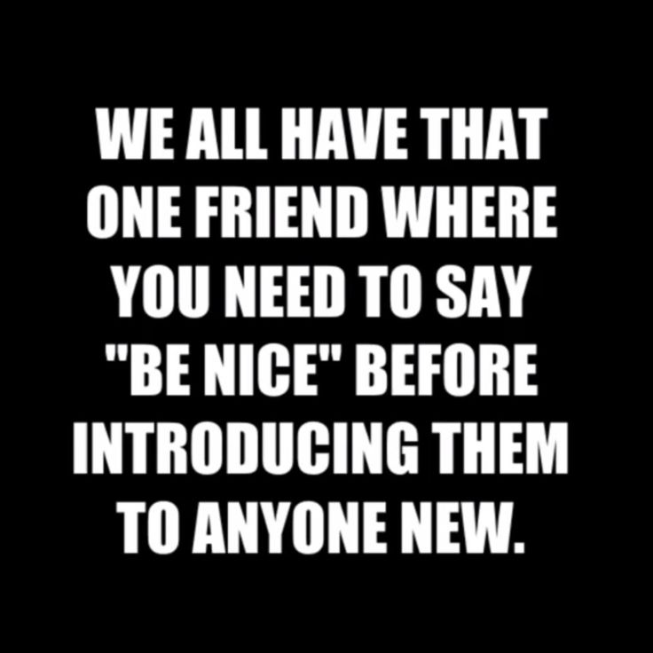 Lol all my friends say that to me so I don't pounce on them at first sight lol