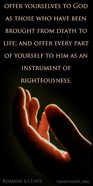 Romans 6:13 niv -- offer yourselves to God as those who have been brought from death to life; and offer every part of yourself to him as an instrument of righteousness