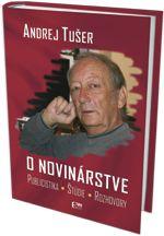 Publikácia nestora slovenskej žurnalistiky Andreja Tušera - O novinárstve, prinášajúca prierez tvorbou autora za cca 50 rokov