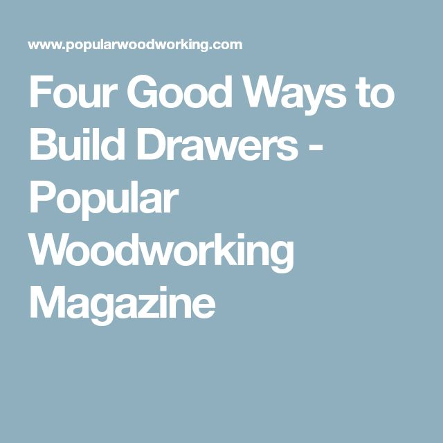 Four Good Ways to Build Drawers - Popular Woodworking Magazine