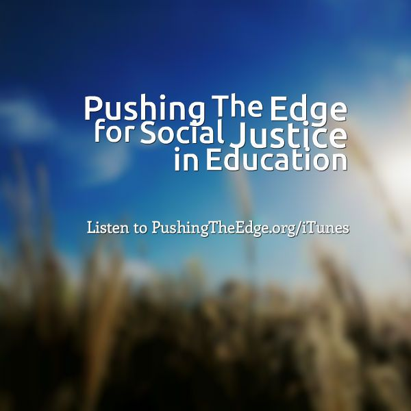 Podcast: Pushing The Edge for Social Justice in Education - PushingTheEdge.org/itunes  Educator Greg Curran's podcast covers a range of educational topics, but quite a few episodes circle around issues of social justice. Recently, he curated these resources into a Social Justice Resources Collection.