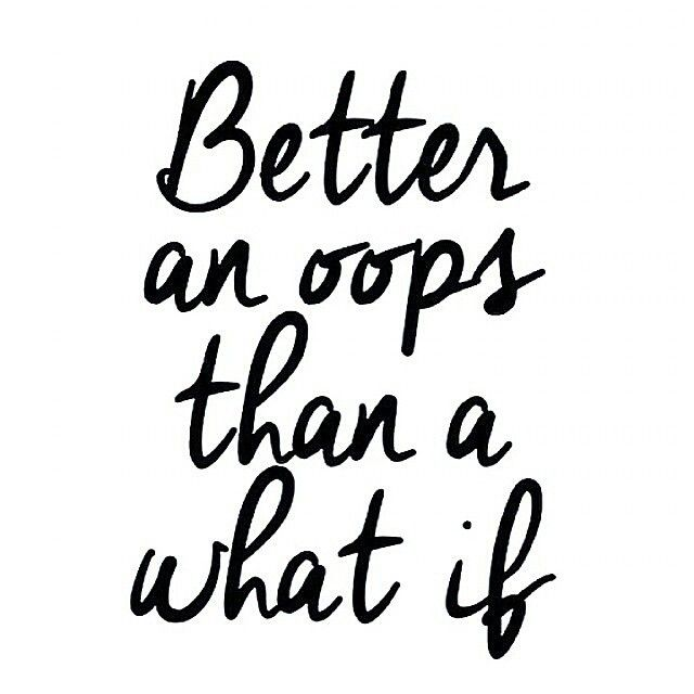 I'd always rather make a great effort with mistakes than to not have tried at all. Better an oops than a what if!