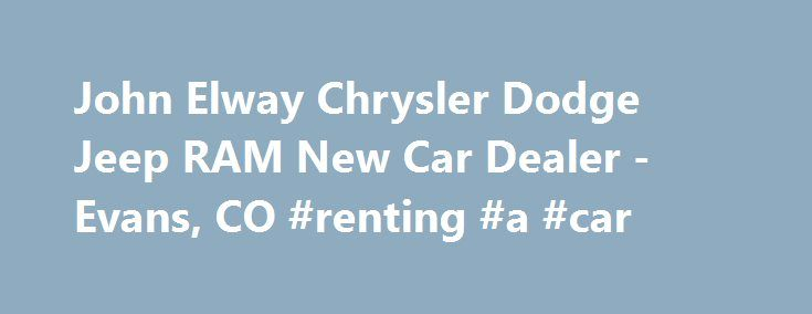 John Elway Chrysler Dodge Jeep RAM New Car Dealer -Evans, CO #renting #a #car http://car.remmont.com/john-elway-chrysler-dodge-jeep-ram-new-car-dealer-evans-co-renting-a-car/  #car dealers # 2014 Chevrolet Equinox LT w/1LT SUV Welcome to John Elway Chrysler Jeep Dodge Ram Thank you for visiting our website and taking the time to browse our inventory for your next new or used car purchase. At John Elway Chrysler Jeep Dodge RAM, we treat our customers like family. Everyone who walks […]The…