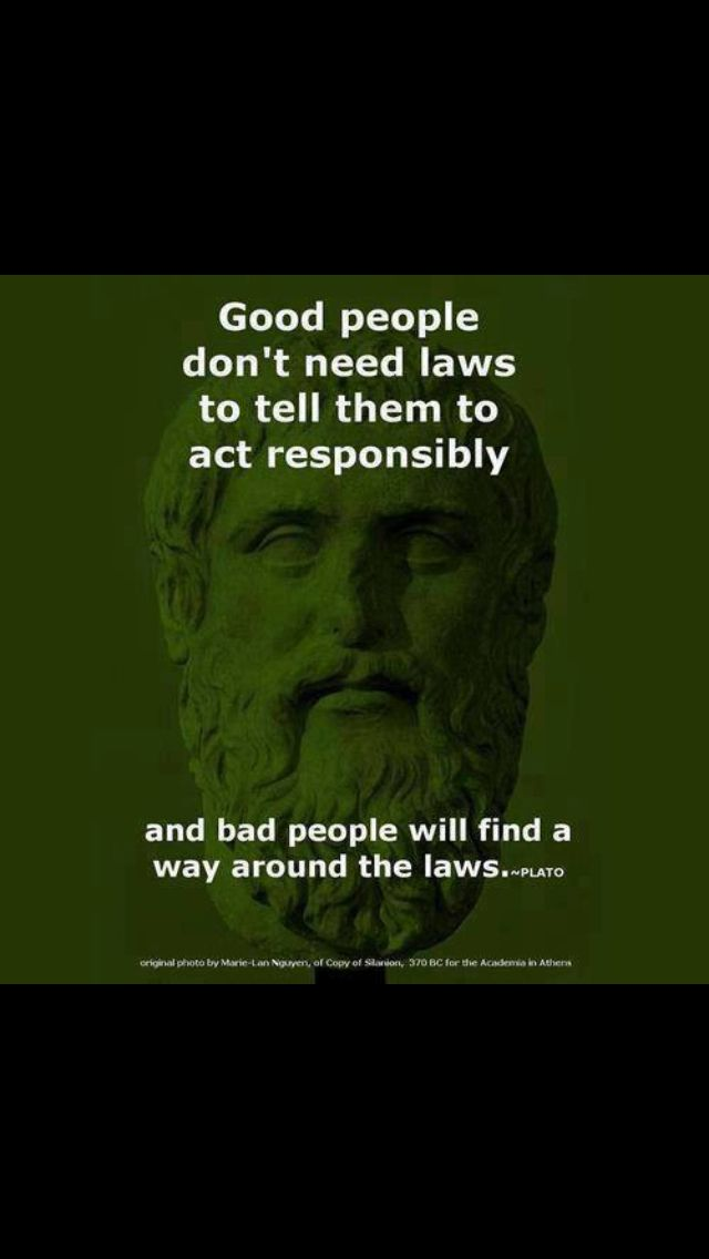 Plato- good people dont need laws to tell them to act responsibly...and bad people will find a way around the laws.