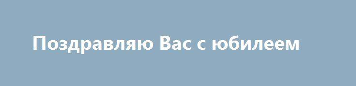 Поздравляю Вас с юбилеем http://holidayes.ru/pozdravlenia/s-dnem-rojdenia/76-pozdravlyayu-vas-s-yubileem.html  Глубоко уважаемый ... ...!  Поздравляю Вас с юбилеем – 50-летием со дня рождения.  Ваша огромная и очень плодотворная работа в ... – это реальный и значительный вклад в .... Вы неизменно пользуетесь вполне заслуженным авторитетом как компетентный и ответственный руководитель, отличный организатор. В многоплановой деятельности, направленной на развитие ....Вам всегда помогает…