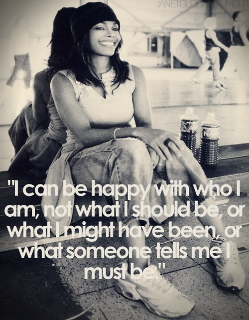 """""""I can be happy with who I am, not what I should be, or what I might have been, or what someone tells me I must be."""" ~Janet Jackson"""