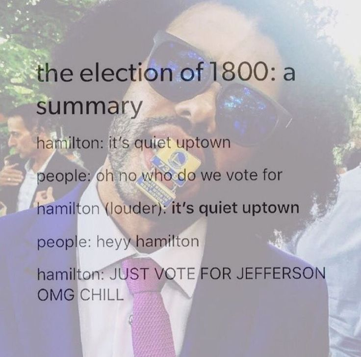 Hamilton: I am going to tell the people who to vote for, either my arch-nemesis or a dude who I dont really care for but Ive spent valuable time with him Hamilton to Hamilton: say Jefferson