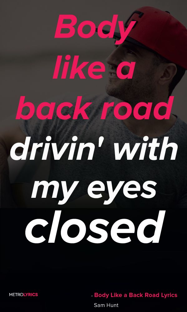 Sam Hunt - Body Like a Back Road Lyrics and Quotes Body like a back road, drivin' with my eyes closed I know every curve like the back of my hand Doin' 15 in a 30, I ain't in no hurry I'mma take it slow just as fast as I can  #SamHunt #BodyLikeaBackRoad #Country #Quotes #lyricQuotes #music #lyrics