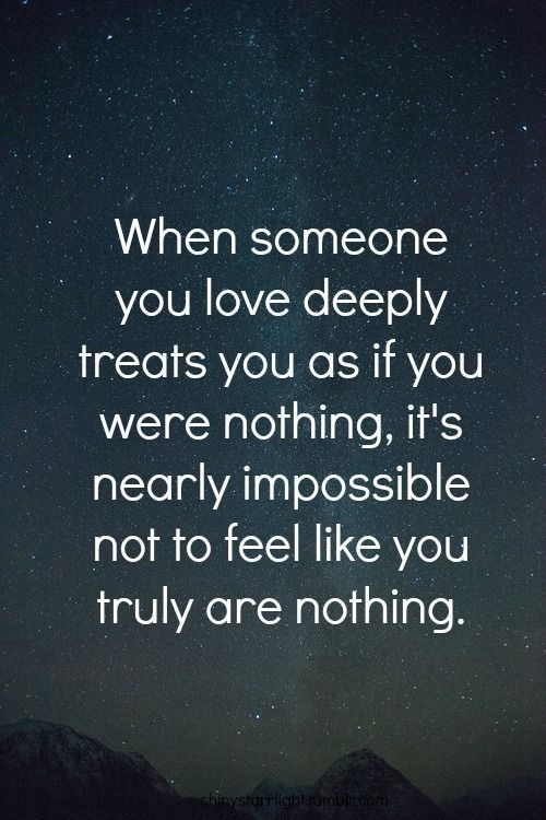 When someone you love deeply threats you as if you were nothing, it's nearly impossible not to feel like you truly are nothing.