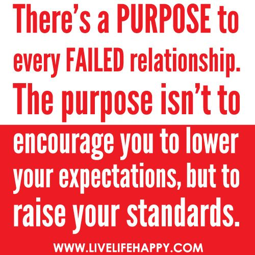 There's a PURPOSE to every FAILED relationship. The purpose isn't to encourage you to lower your expectations, but to raise your standards., via Flickr.