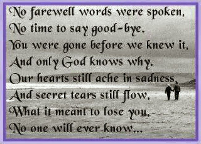No farewell words were spoken, No time to say goodbye. You were gone before we knew it, and only God knows why. Our hearts still ache in ...