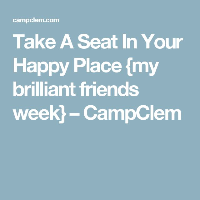 Take A Seat In Your Happy Place {my brilliant friends week} – CampClem