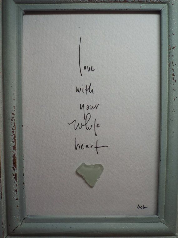 Love with your whole heart is an original design using a genuine sea glass heart with hand lettering in a matching 7 1/2 x 9 1/2 table top/wall hanging frame. This piece would make a great addition to your cottage or beach, home or office decor. As with all of my artwork, each piece is an original and once that piece is sold, I can create a custom duplicate - made to order and includes the matting and frame, making it a complete piece; perfect for gift giving. Each piece pictu...